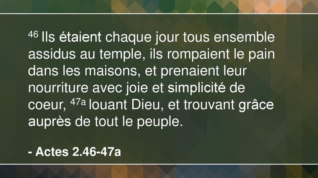 46+Ils+étaient+chaque+jour+tous+ensemble+assidus+au+temple,+ils+rompaient+le+pain+dans+les+maisons,+et+prenaient+leur+nourriture+avec+joie+et+simplicité+de+coeur,+47a+louant+Dieu,+et+trouvant+grâce+auprès