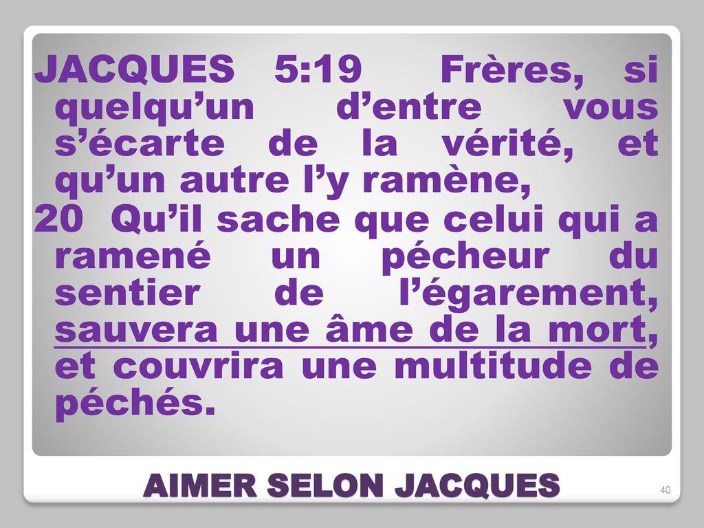 JACQUES+5_19+Frères,+si+quelqu'un+d'entre+vous+s'écarte+de+la+vérité,+et+qu'un+autre+l'y+ramène,+20+Qu'il+sache+que+celui+qui+a+ramené+un+pécheur+du+sentier+de+l'égarement,+sauvera+une+âme+de+la+mort,+et+