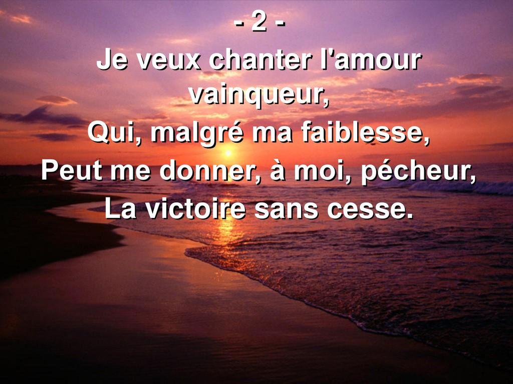 Je+veux+chanter+l+amour+vainqueur,+Qui,+malgré+ma+faiblesse,