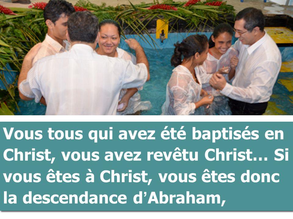 Vous+tous+qui+avez+été+baptisés+en+Christ,+vous+avez+revêtu+Christ…+Si+vous+êtes+à+Christ,+vous+êtes+donc+la+descendance+d%u2019Abraham,